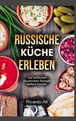 Russische Küche Erleben: Schnelle Russische Rezepte. Köstliche Russische Spezialitäten. Perfektes Kochbuch für Anfänger. Russische Küche vegetarisch erleben.