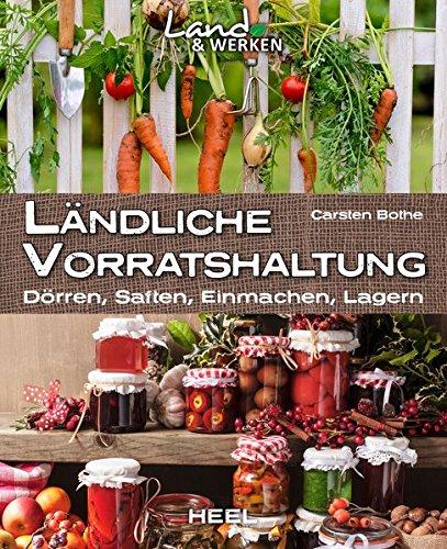 Ländliche Vorratshaltung: Einmachen – Kochen – Konservieren: Dörren, Saften, Einmachen, Lagern (Land & Werken)
